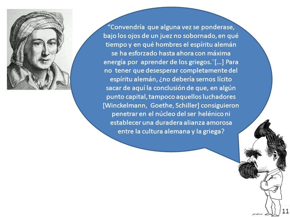 Convendría que alguna vez se ponderase, bajo los ojos de un juez no sobornado, en qué tiempo y en qué hombres el espíritu alemán se ha esforzado hasta ahora con máxima energía por aprender de los griegos.¨[…] Para no tener que desesperar completamente del espíritu alemán, ¿no debería sernos lícito sacar de aquí la conclusión de que, en algún punto capital, tampoco aquellos luchadores [Winckelmann, Goethe, Schiller] consiguieron penetrar en el núcleo del ser helénico ni establecer una duradera alianza amorosa entre la cultura alemana y la griega